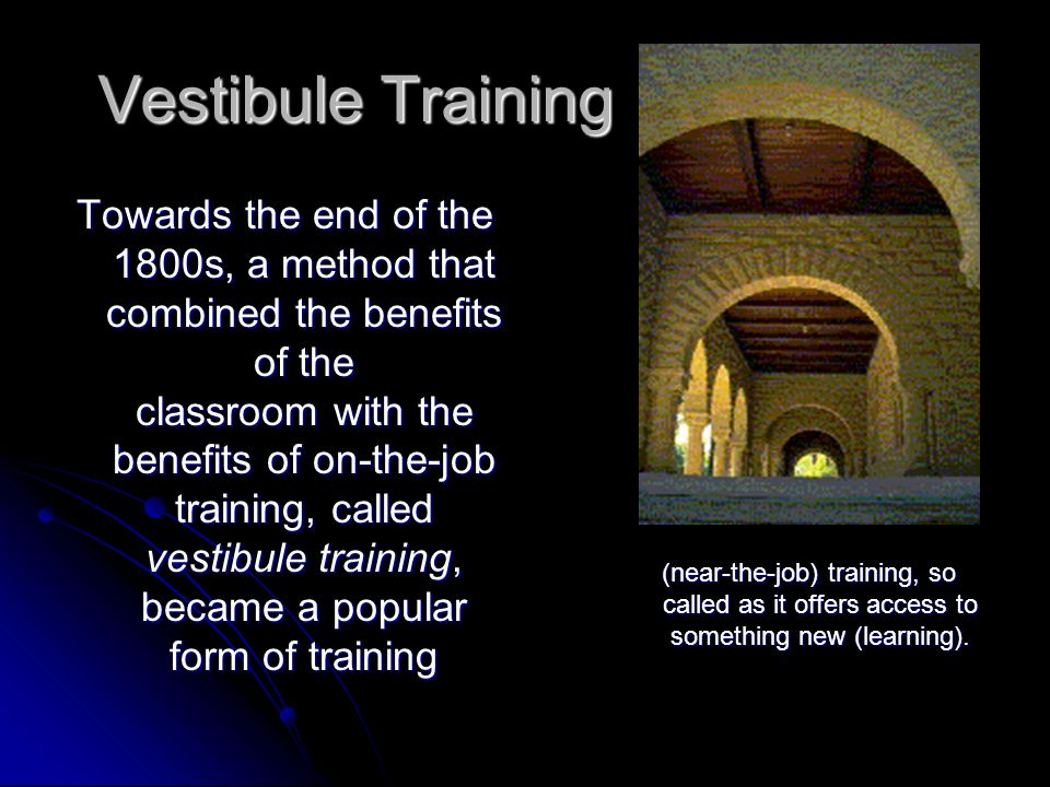 Vestibule Training Towards the end of the 1800s, a method that combined the benefits of the classroom with the benefits of on-the-job training, called