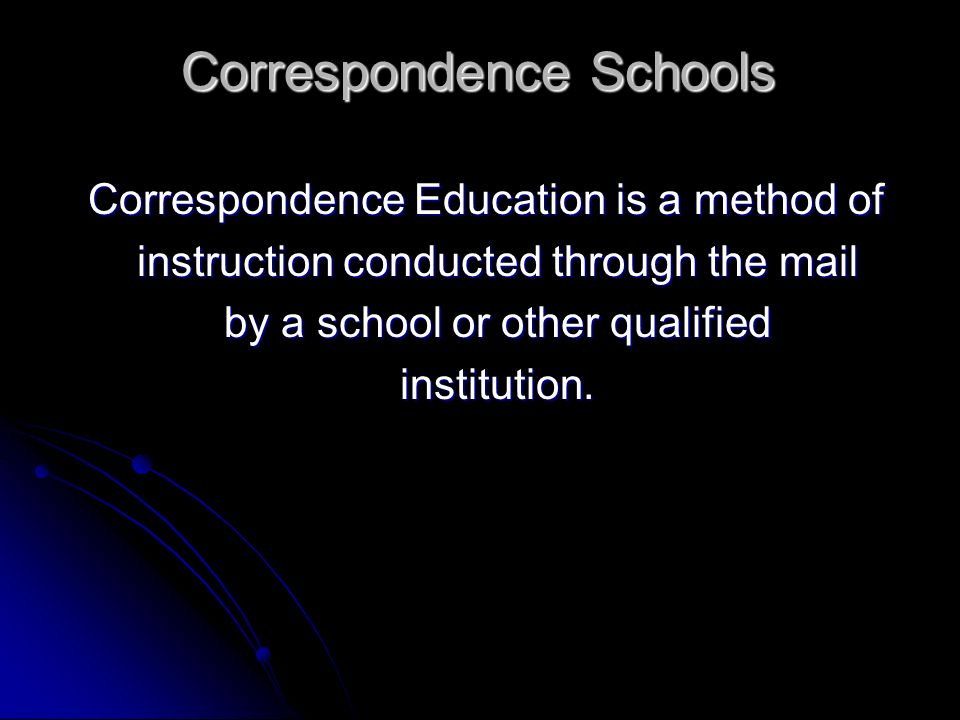 Correspondence Schools Correspondence Education is a method of Correspondence Education is a method of instruction conducted through the mail instruct