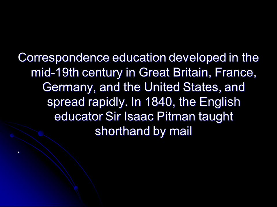 Correspondence education developed in the mid-19th century in Great Britain, France, Germany, and the United States, and spread rapidly. In 1840, the