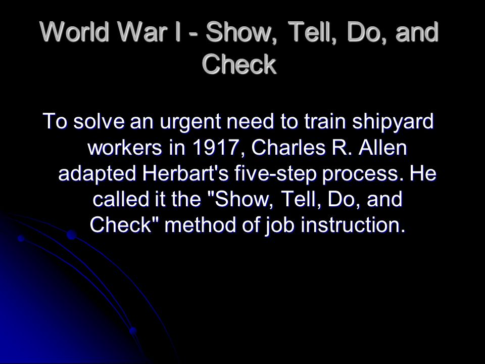 World War I - Show, Tell, Do, and Check To solve an urgent need to train shipyard workers in 1917, Charles R. Allen adapted Herbart's five-step proces