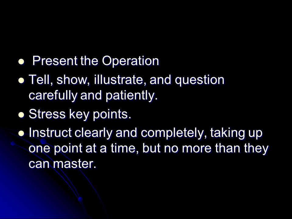 Present the Operation Present the Operation Tell, show, illustrate, and question carefully and patiently. Tell, show, illustrate, and question careful