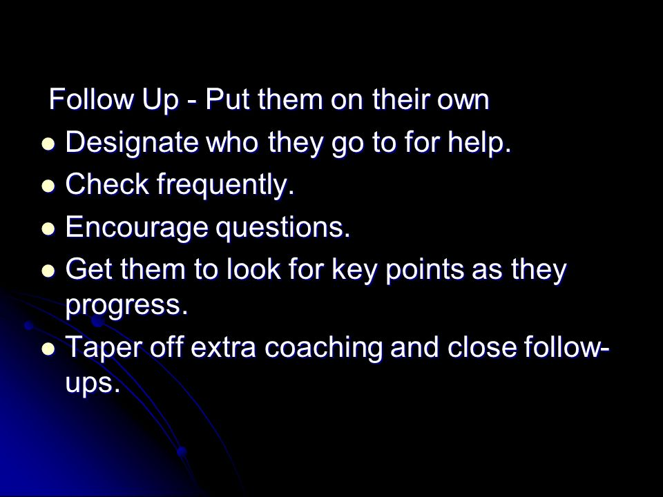 Follow Up - Put them on their own Follow Up - Put them on their own Designate who they go to for help. Designate who they go to for help. Check freque