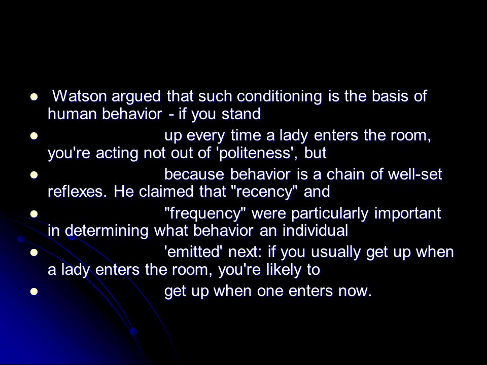 Watson argued that such conditioning is the basis of human behavior - if you stand Watson argued that such conditioning is the basis of human behavior