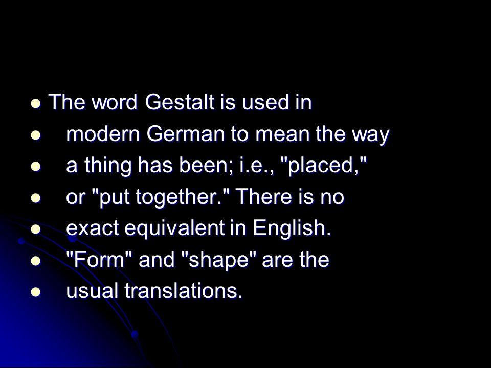 The word Gestalt is used in The word Gestalt is used in modern German to mean the way modern German to mean the way a thing has been; i.e.,