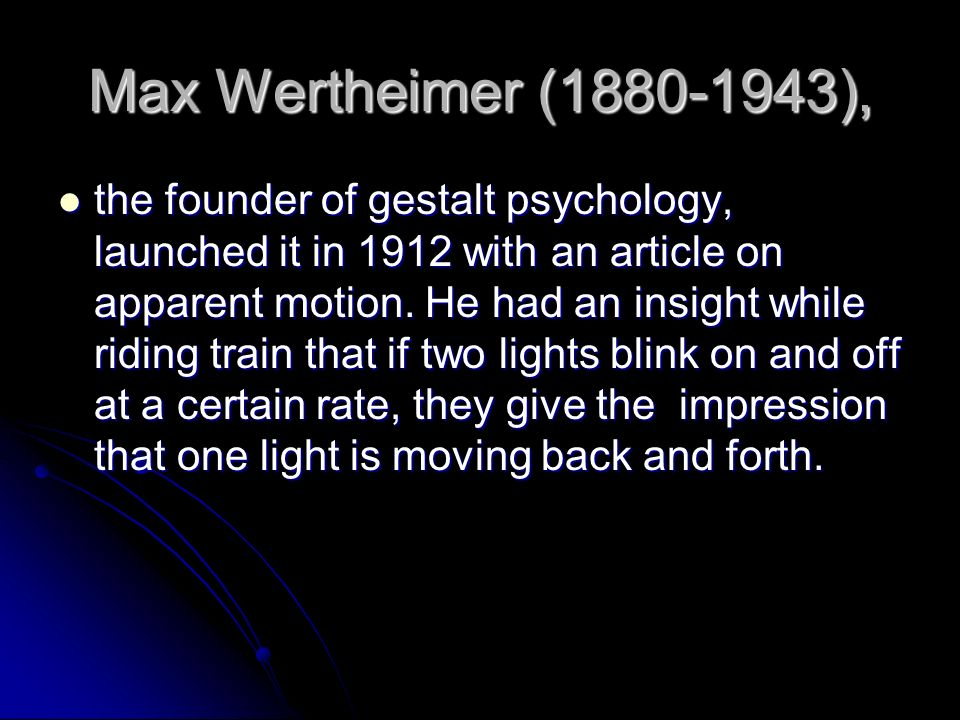 Max Wertheimer (1880-1943), the founder of gestalt psychology, launched it in 1912 with an article on apparent motion. He had an insight while riding