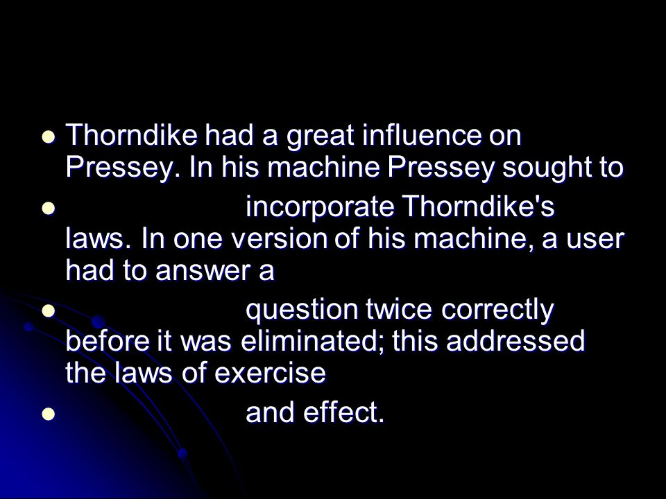 Thorndike had a great influence on Pressey. In his machine Pressey sought to Thorndike had a great influence on Pressey. In his machine Pressey sought