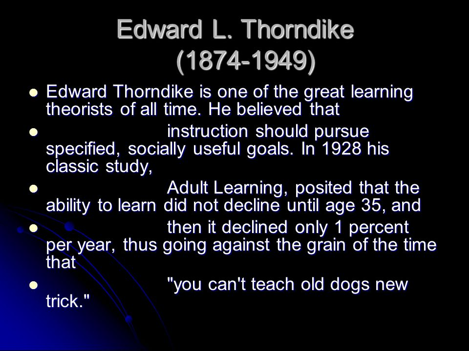 Edward L. Thorndike (1874-1949) Edward Thorndike is one of the great learning theorists of all time. He believed that Edward Thorndike is one of the g