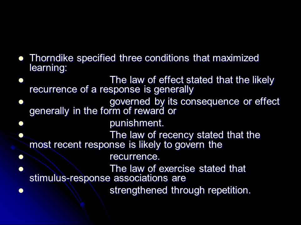 Thorndike specified three conditions that maximized learning: Thorndike specified three conditions that maximized learning: The law of effect stated t