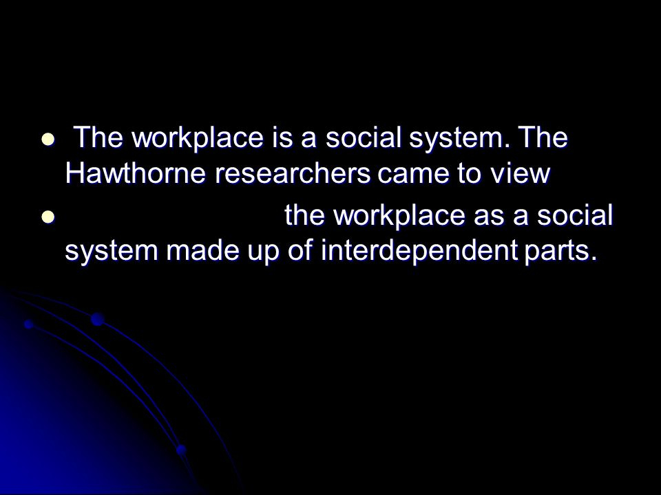 The workplace is a social system. The Hawthorne researchers came to view The workplace is a social system. The Hawthorne researchers came to view the