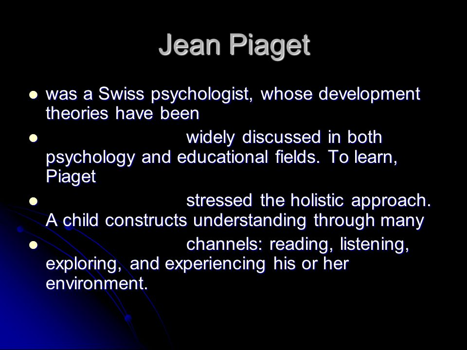 Jean Piaget was a Swiss psychologist, whose development theories have been was a Swiss psychologist, whose development theories have been widely discu