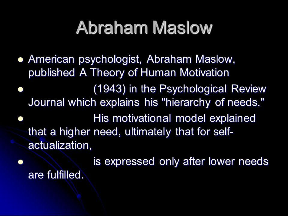 Abraham Maslow American psychologist, Abraham Maslow, published A Theory of Human Motivation American psychologist, Abraham Maslow, published A Theory