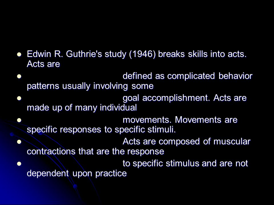 Edwin R. Guthrie's study (1946) breaks skills into acts. Acts are Edwin R. Guthrie's study (1946) breaks skills into acts. Acts are defined as complic
