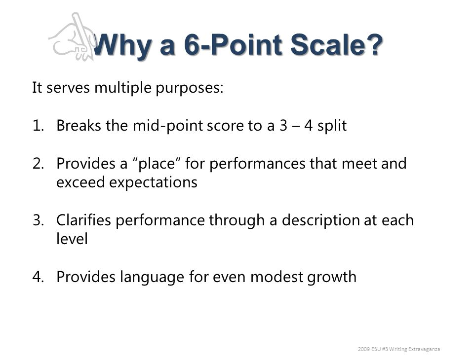 Why a 6-Point Scale? It serves multiple purposes: 1.Breaks the mid-point score to a 3 – 4 split 2.Provides a place for performances that meet and exce