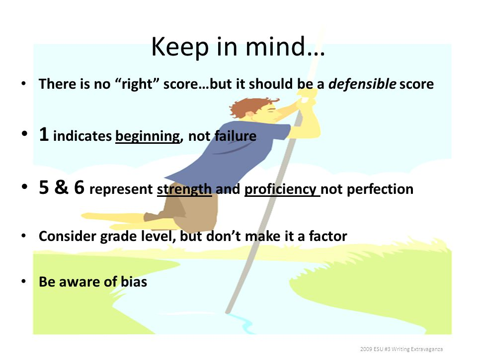 Keep in mind… There is no right score…but it should be a defensible score 1 indicates beginning, not failure 5 & 6 represent strength and proficiency