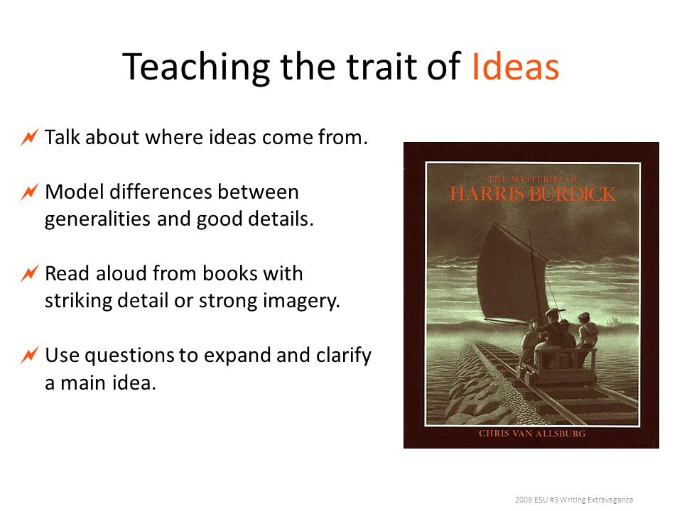 Teaching the trait of Ideas Talk about where ideas come from. Model differences between generalities and good details. Read aloud from books with stri