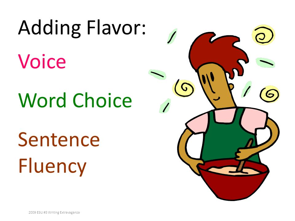 Adding Flavor: Voice Word Choice Sentence Fluency 2009 ESU #3 Writing Extravaganza