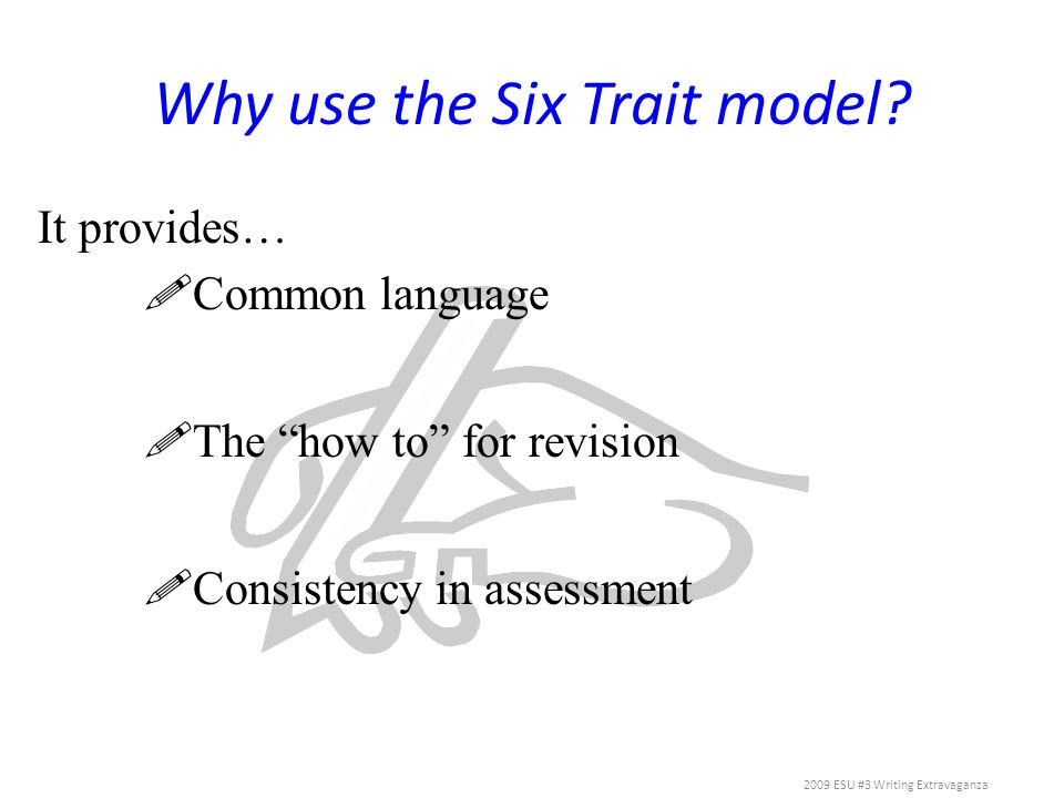 Why use the Six Trait model? It provides… Common language The how to for revision Consistency in assessment 2009 ESU #3 Writing Extravaganza