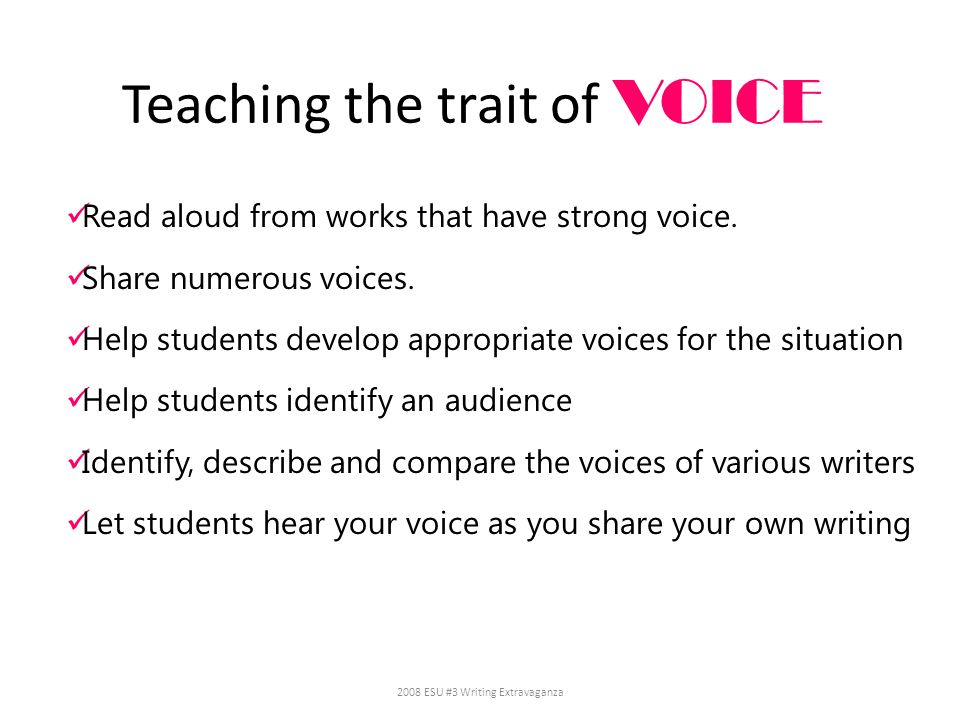 Teaching the trait of VOICE Read aloud from works that have strong voice. Share numerous voices. Help students develop appropriate voices for the situ