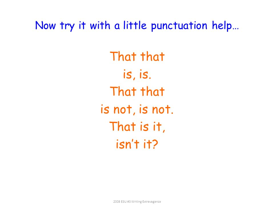 Now try it with a little punctuation help… That that is, is. That that is not, is not. That is it, isnt it? 2008 ESU #3 Writing Extravaganza