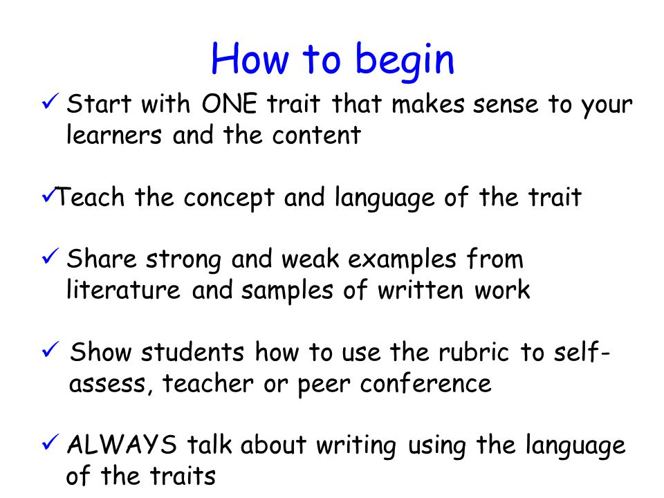 How to begin Start with ONE trait that makes sense to your learners and the content Teach the concept and language of the trait Share strong and weak