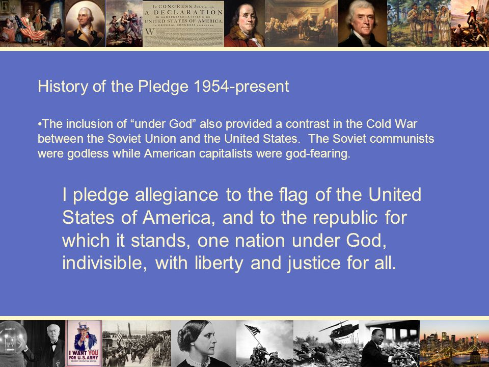 History of the Pledge 1954-present The inclusion of under God also provided a contrast in the Cold War between the Soviet Union and the United States.
