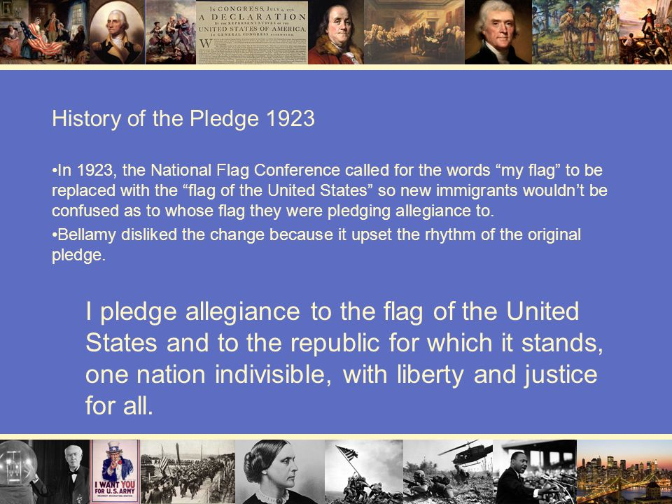 History of the Pledge 1923 In 1923, the National Flag Conference called for the words my flag to be replaced with the flag of the United States so new