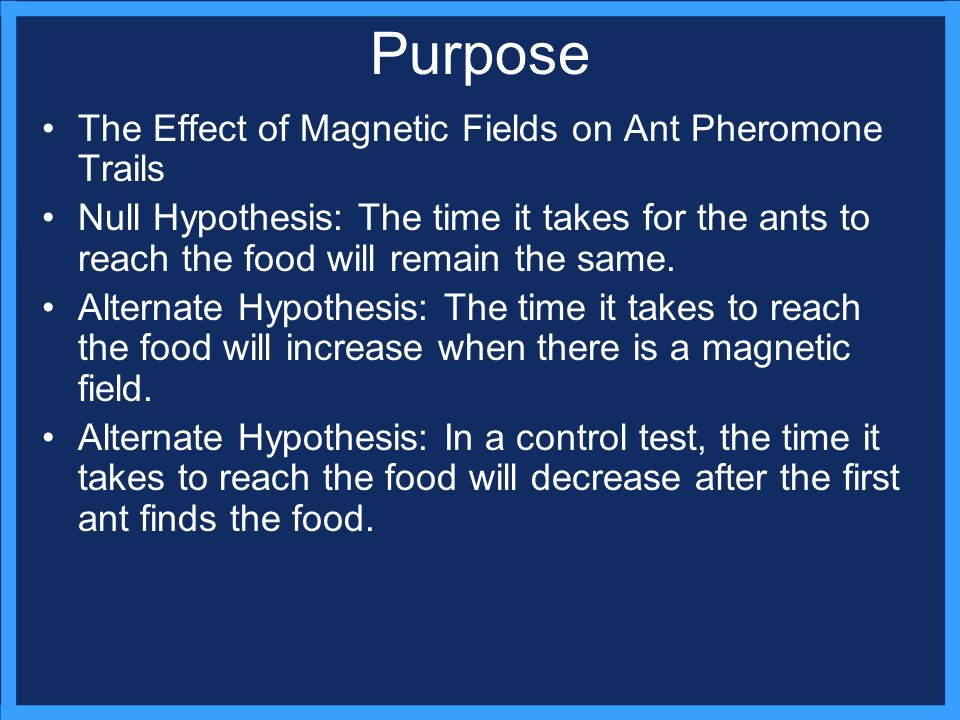 Purpose The Effect of Magnetic Fields on Ant Pheromone Trails Null Hypothesis: The time it takes for the ants to reach the food will remain the same.