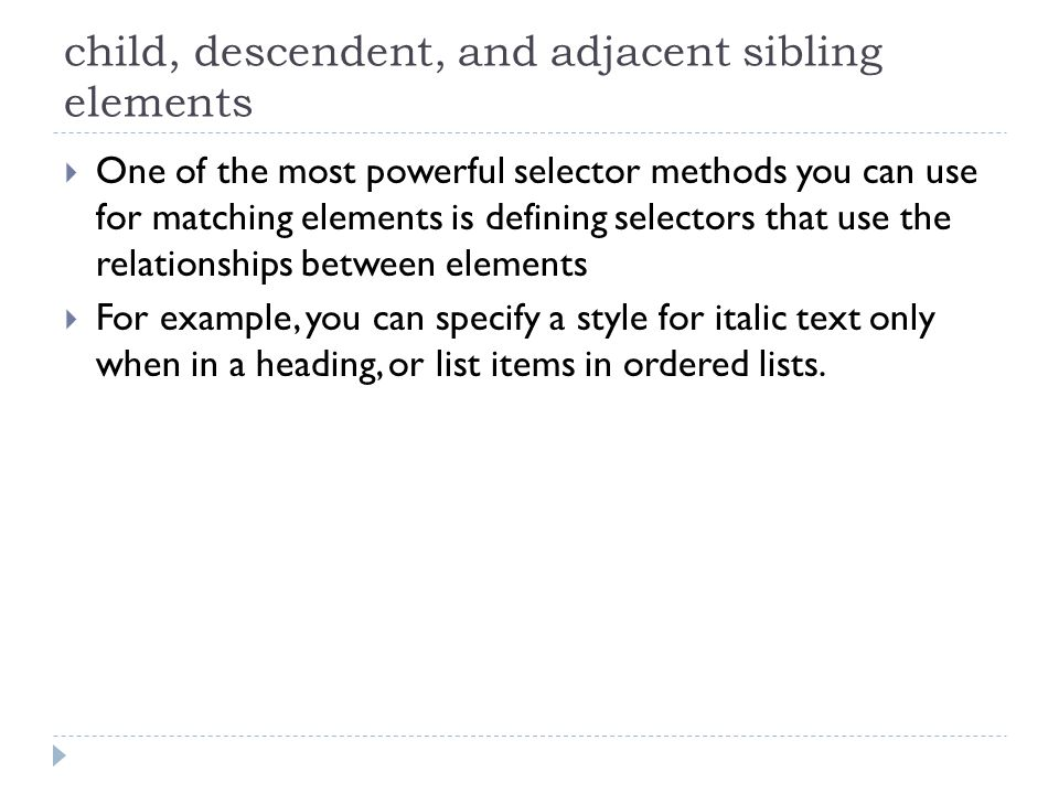 child, descendent, and adjacent sibling elements One of the most powerful selector methods you can use for matching elements is defining selectors tha