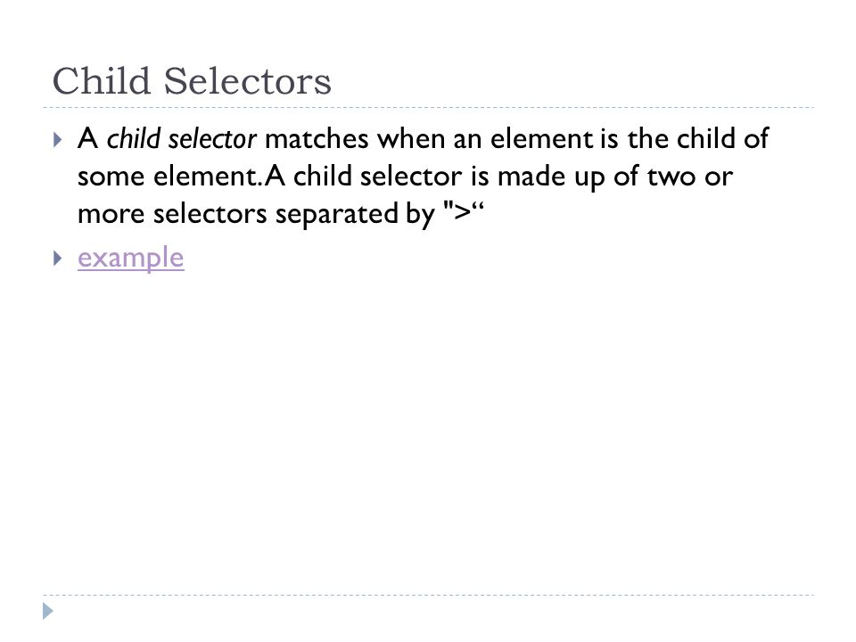 Child Selectors A child selector matches when an element is the child of some element. A child selector is made up of two or more selectors separated