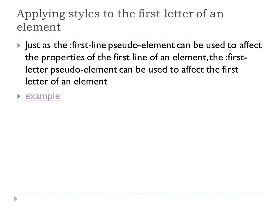 Applying styles to the first letter of an element Just as the :first-line pseudo-element can be used to affect the properties of the first line of an