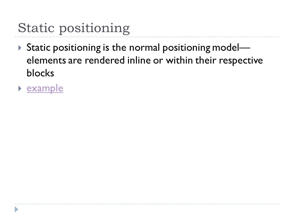 Static positioning Static positioning is the normal positioning model elements are rendered inline or within their respective blocks example