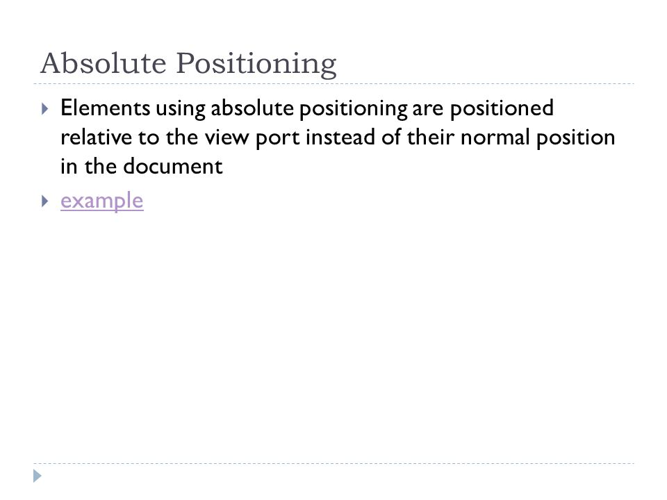 Absolute Positioning Elements using absolute positioning are positioned relative to the view port instead of their normal position in the document exa