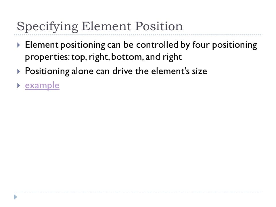 Specifying Element Position Element positioning can be controlled by four positioning properties: top, right, bottom, and right Positioning alone can