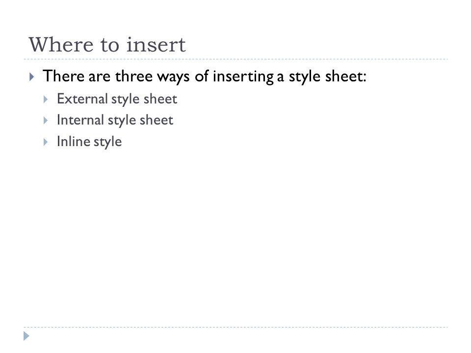 Where to insert There are three ways of inserting a style sheet: External style sheet Internal style sheet Inline style