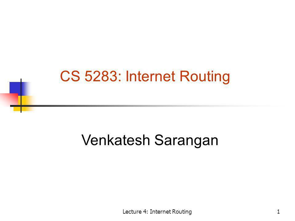 Lecture 4: Internet Routing1 CS 5283: Internet Routing Venkatesh Sarangan