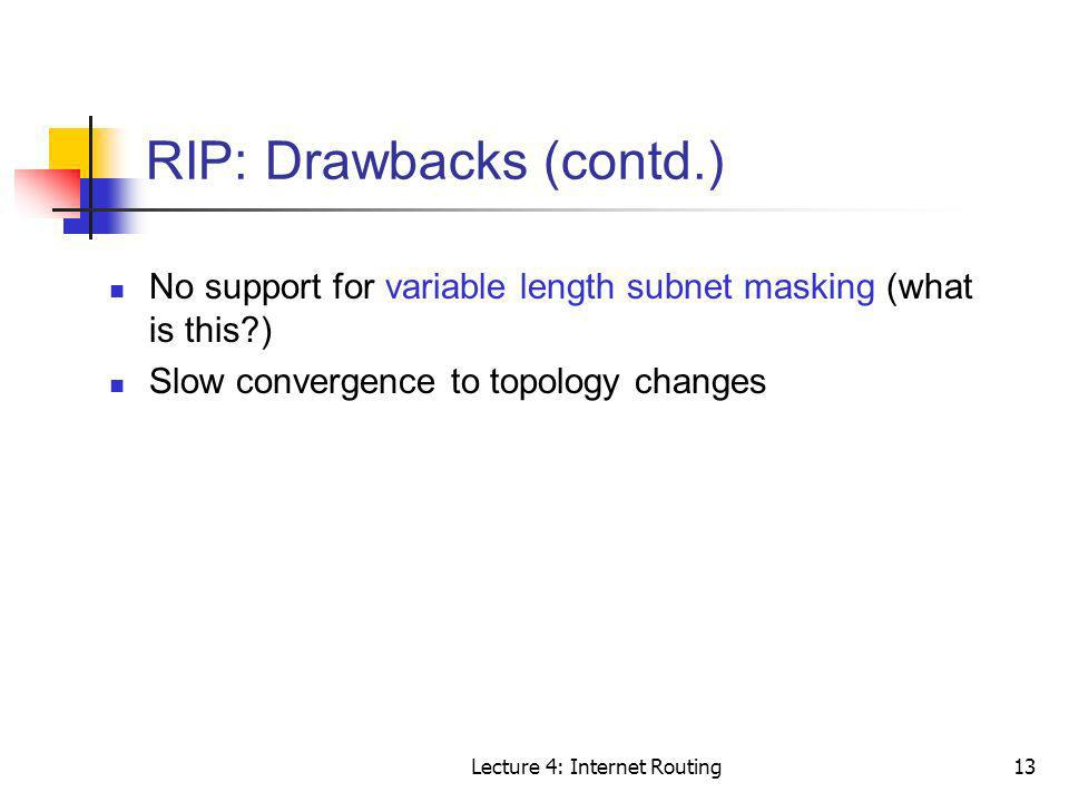 Lecture 4: Internet Routing13 RIP: Drawbacks (contd.) No support for variable length subnet masking (what is this?) Slow convergence to topology chang