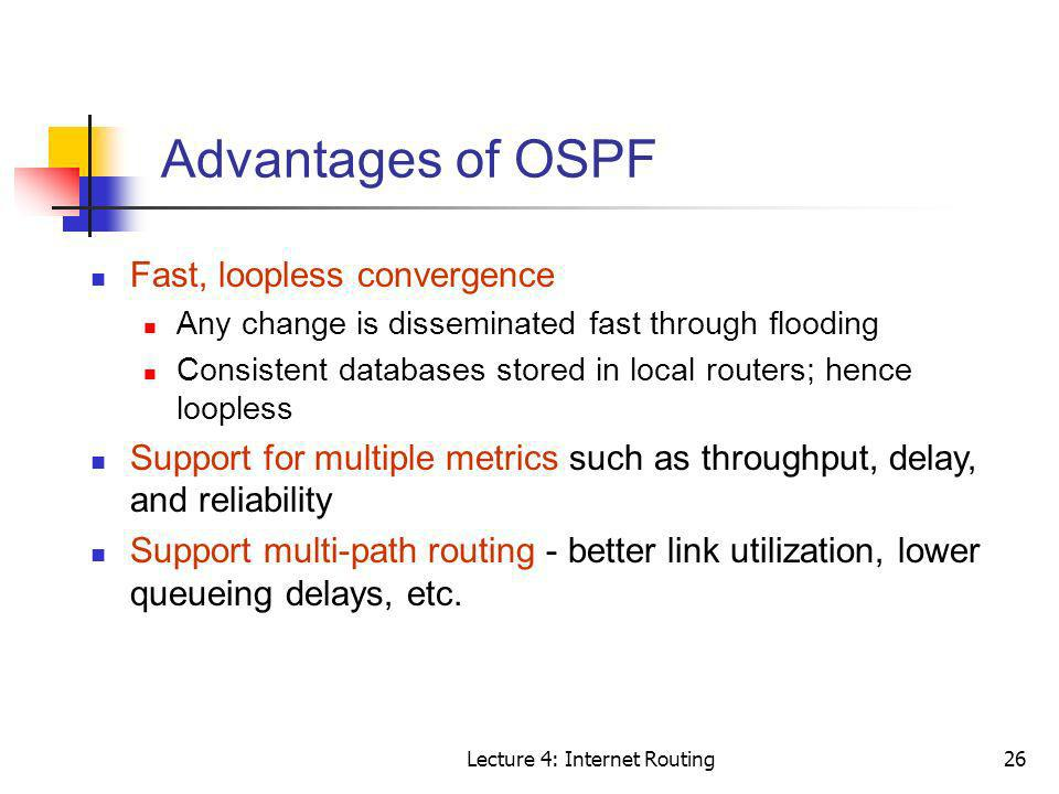 Lecture 4: Internet Routing26 Advantages of OSPF Fast, loopless convergence Any change is disseminated fast through flooding Consistent databases stor