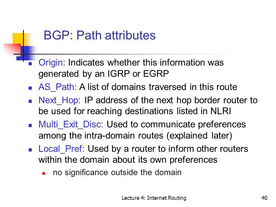 Lecture 4: Internet Routing40 BGP: Path attributes Origin: Indicates whether this information was generated by an IGRP or EGRP AS_Path: A list of doma