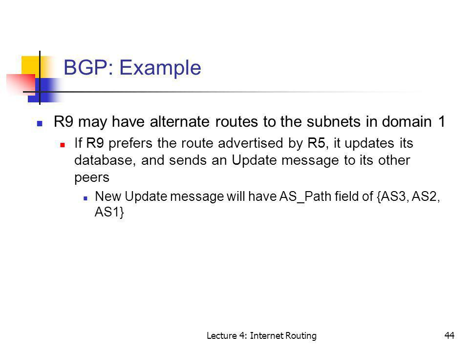 Lecture 4: Internet Routing44 BGP: Example R9 may have alternate routes to the subnets in domain 1 If R9 prefers the route advertised by R5, it update