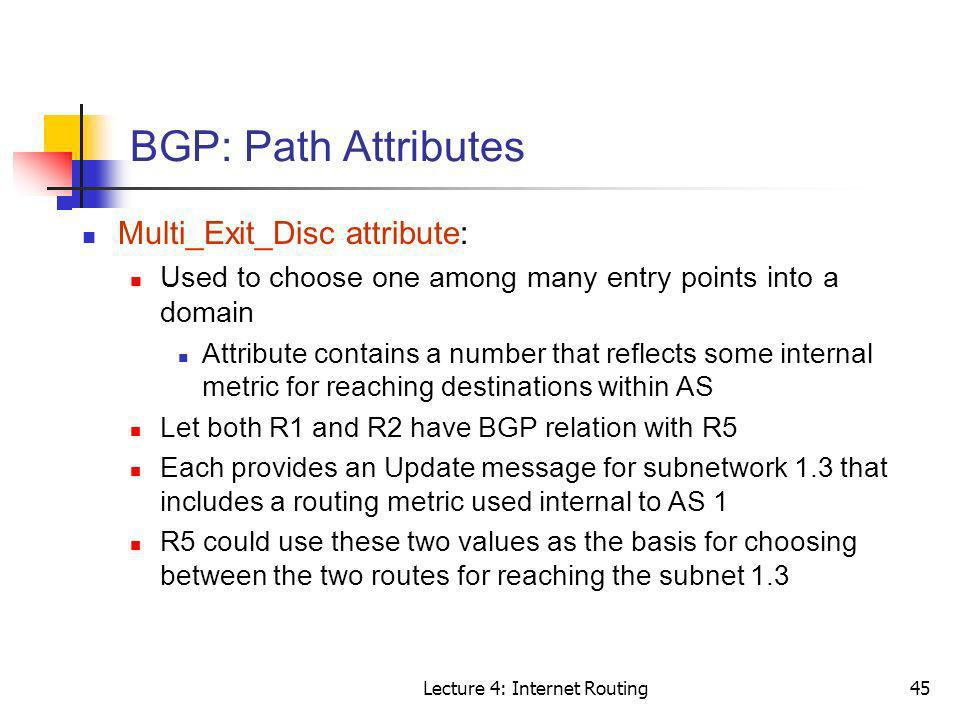 Lecture 4: Internet Routing45 BGP: Path Attributes Multi_Exit_Disc attribute: Used to choose one among many entry points into a domain Attribute conta