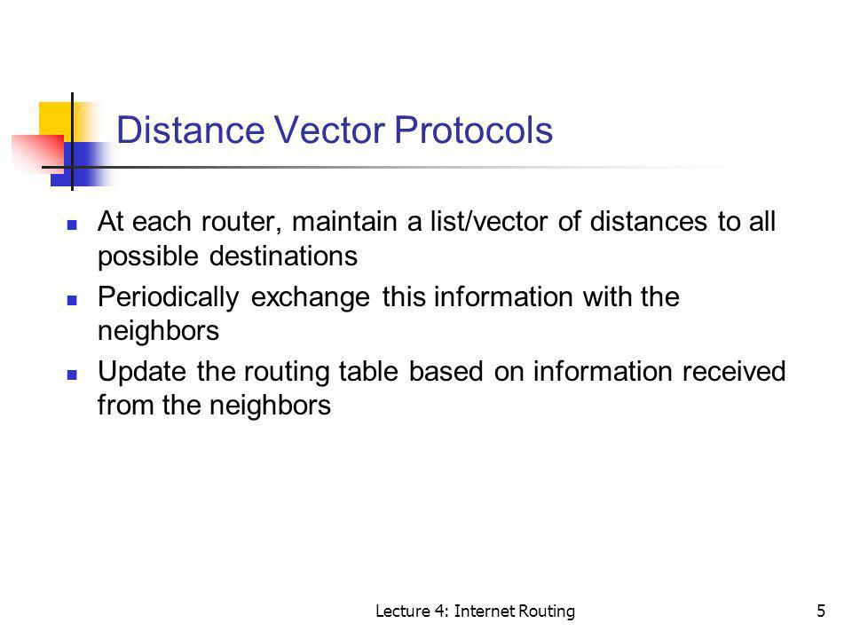 Lecture 4: Internet Routing5 Distance Vector Protocols At each router, maintain a list/vector of distances to all possible destinations Periodically e