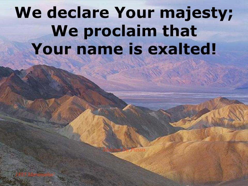 We declare Your majesty; We proclaim that Your name is exalted! Malcum Du Plessis 1985 Maranatha!