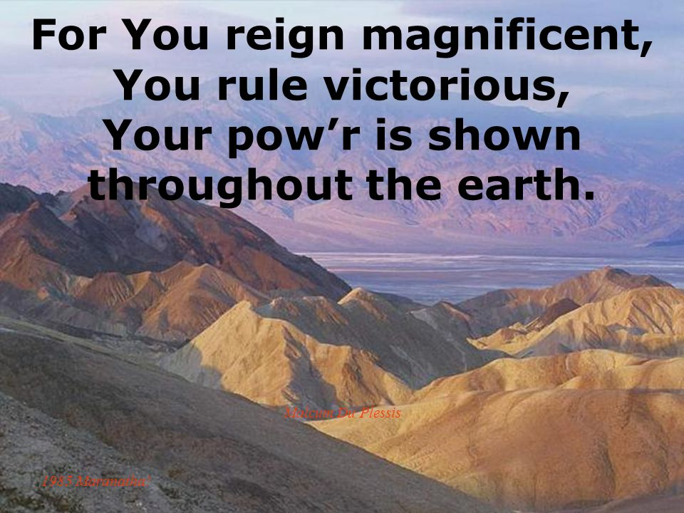 For You reign magnificent, You rule victorious, Your powr is shown throughout the earth. Malcum Du Plessis 1985 Maranatha!