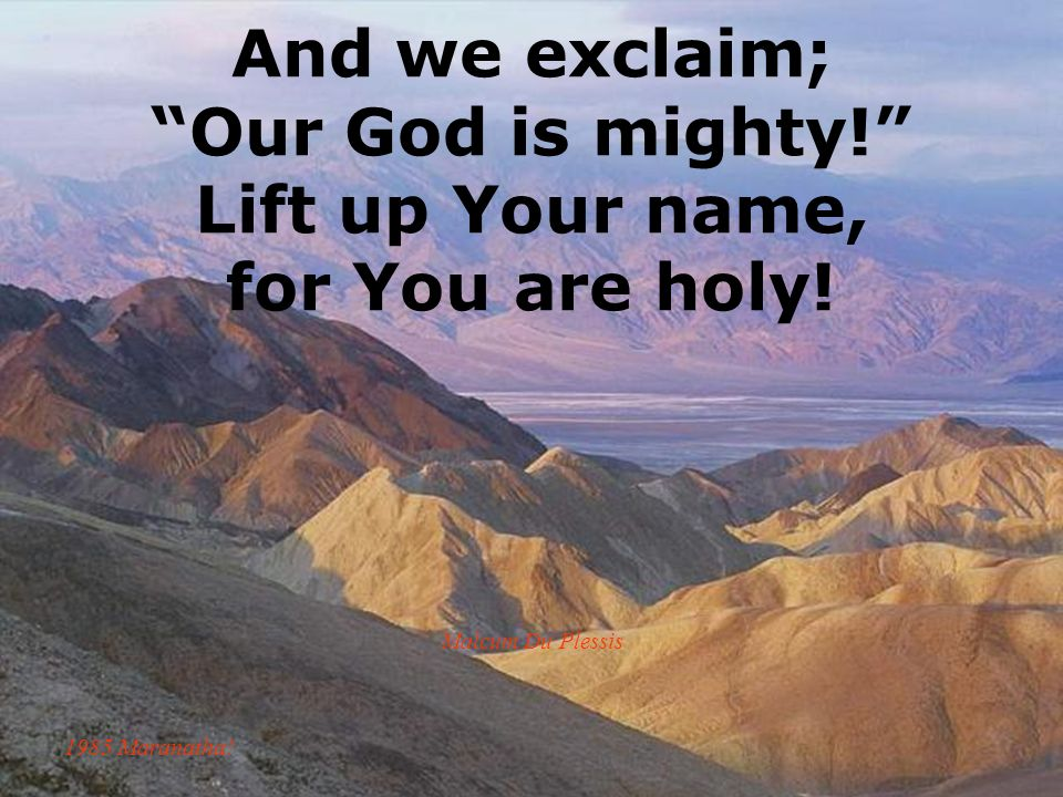 And we exclaim; Our God is mighty! Lift up Your name, for You are holy! Malcum Du Plessis 1985 Maranatha!
