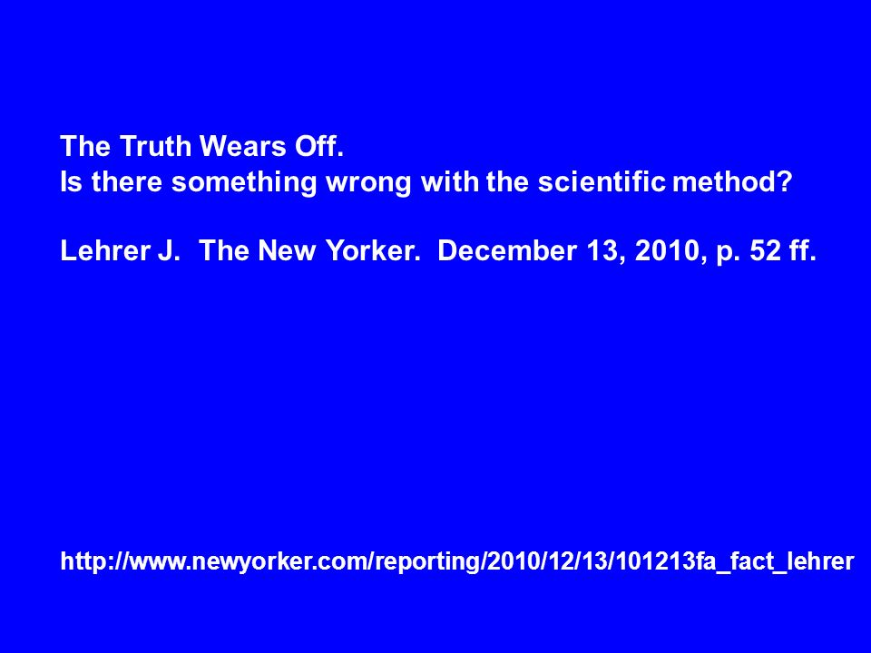 The Truth Wears Off. Is there something wrong with the scientific method? Lehrer J. The New Yorker. December 13, 2010, p. 52 ff. http://www.newyorker.