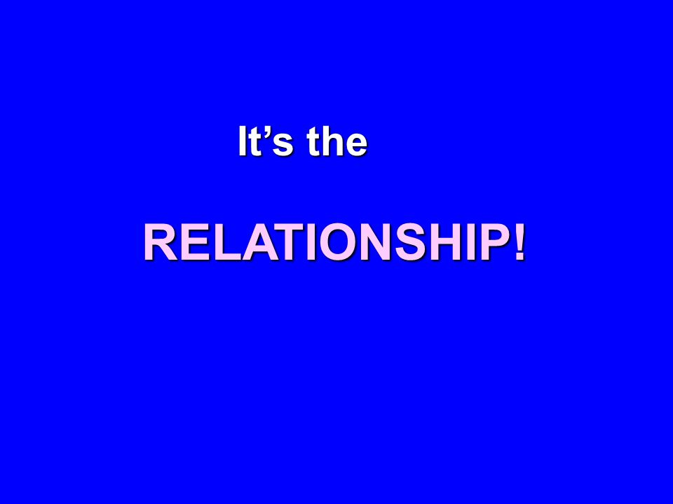 Its the RELATIONSHIP!