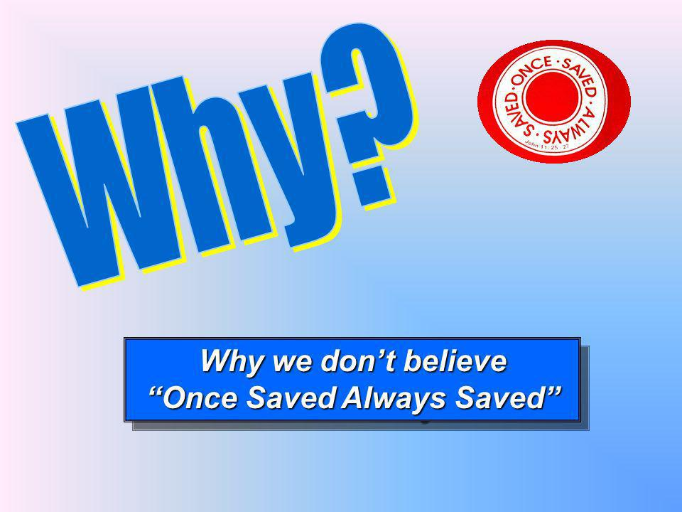 Why we dont believe Once Saved Always Saved Why we dont believe Once Saved Always Saved