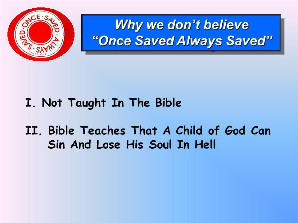 I. Not Taught In The Bible II. Bible Teaches That A Child of God Can Sin And Lose His Soul In Hell Why we dont believe Once Saved Always Saved Why we