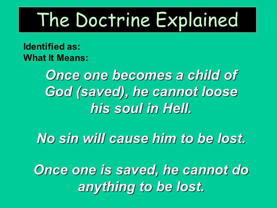 The Doctrine Explained Once one becomes a child of God (saved), he cannot loose his soul in Hell. No sin will cause him to be lost. Once one is saved,