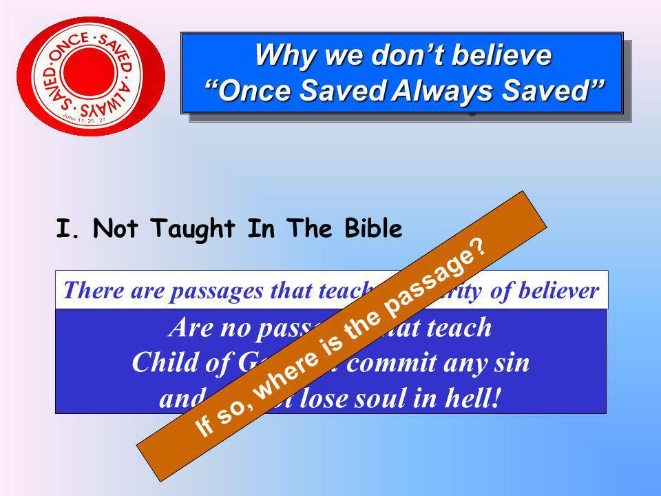 I. Not Taught In The Bible Why we dont believe Once Saved Always Saved Why we dont believe Once Saved Always Saved There are passages that teach – sec